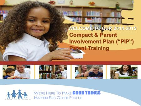 "Parent Involvement Compact & Parent Involvement Plan (""PIP"") Parent Training WELCOME TO OUR 2014-2015."