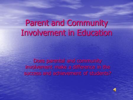 Parent and Community Involvement in Education Does parental and community involvement make a difference in the success and achievement of students?