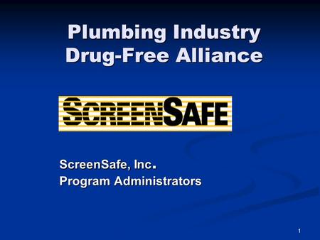 1 Plumbing Industry Drug-Free Alliance ScreenSafe, Inc. Program Administrators.