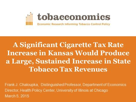 A Significant Cigarette Tax Rate Increase in Kansas Would Produce a Large, Sustained Increase in State Tobacco Tax Revenues Frank J. Chaloupka, Distinguished.