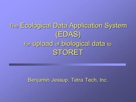 The Ecological Data Application System (EDAS) for upload of biological data to STORET Benjamin Jessup. Tetra Tech, Inc.