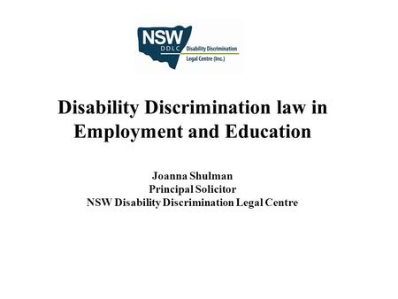 Disability Discrimination law in Employment and Education Joanna Shulman Principal Solicitor NSW Disability Discrimination Legal Centre.