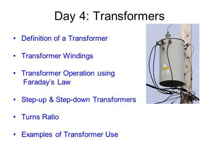 Day 4: Transformers Definition of a Transformer Transformer Windings Transformer Operation using Faraday's Law Step-up & Step-down Transformers Turns Ratio.
