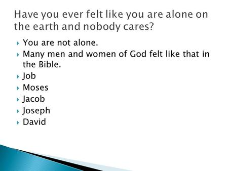  You are not alone.  Many men and women of God felt like that in the Bible.  Job  Moses  Jacob  Joseph  David.