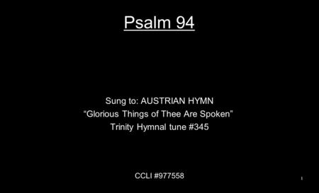 "Psalm 94 Sung to: AUSTRIAN HYMN ""Glorious Things of Thee Are Spoken"" Trinity Hymnal tune #345 CCLI #977558 1."