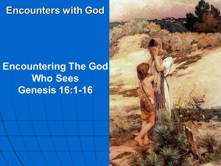 Encounters with God Encountering The God Who Sees Genesis 16:1-16.