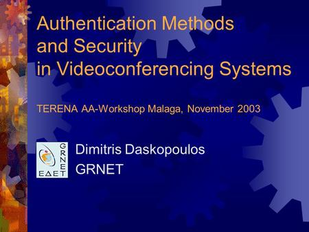 Authentication Methods and Security in Videoconferencing Systems TERENA AA-Workshop Malaga, November 2003 Dimitris Daskopoulos GRNET.