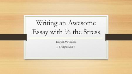 Writing an Awesome Essay with ½ the Stress English 9 Honors 18 August 2014.