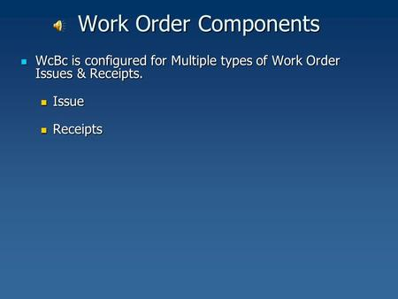 Work Order Components WcBc is configured for Multiple types of Work Order Issues & Receipts. WcBc is configured for Multiple types of Work Order Issues.
