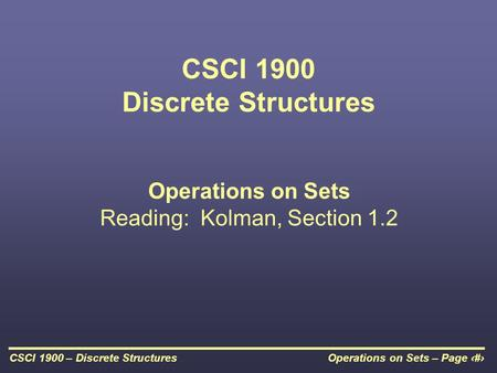 Operations on Sets – Page 1CSCI 1900 – Discrete Structures CSCI 1900 Discrete Structures Operations on Sets Reading: Kolman, Section 1.2.