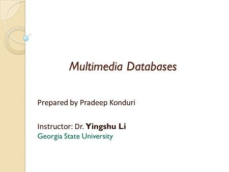 Multimedia Databases Prepared by Pradeep Konduri Instructor: Dr. Yingshu Li Georgia State University.