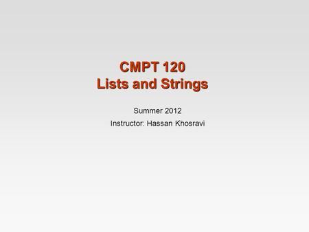CMPT 120 Lists and Strings Summer 2012 Instructor: Hassan Khosravi.