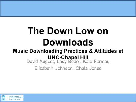 The Down Low on Downloads Music Downloading Practices & Attitudes at UNC-Chapel Hill David August, Lacy Bedol, Kate Farmer, Elizabeth Johnson, Chala Jones.