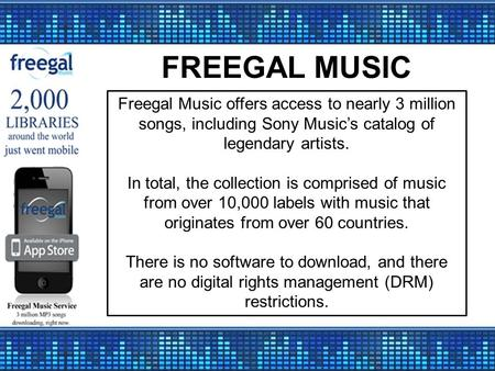 FREEGAL MUSIC Freegal Music offers access to nearly 3 million songs, including Sony Music's catalog of legendary artists. In total, the collection is comprised.