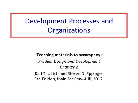 Development Processes and Organizations Teaching materials to accompany: Product Design and Development Chapter 2 Karl T. Ulrich and Steven D. Eppinger.