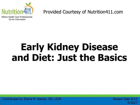Early Kidney Disease and Diet: Just the Basics Contributed by Elaine M. Koontz, RD, LD/N Review Date 8/13 R-0627 Provided Courtesy of Nutrition411.com.