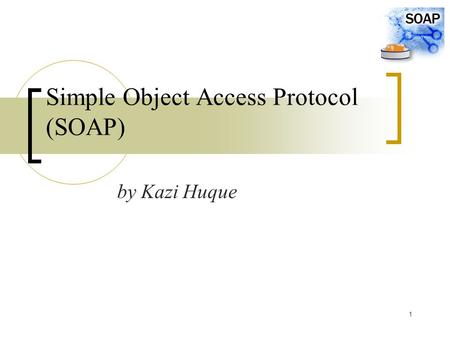 1 Simple Object Access Protocol (SOAP) by Kazi Huque.