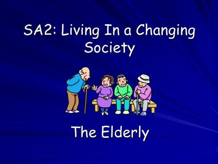 SA2: Living In a Changing Society The Elderly. Who Are the Elderly? Aims: Define the term 'elderly' Define the term 'elderly' Identify common images of.