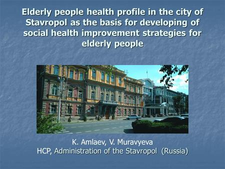 Elderly people health profile in the city of Stavropol as the basis for developing of social health improvement strategies for elderly people K. Amlaev,