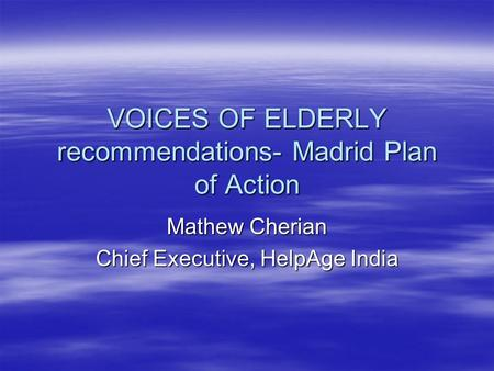 VOICES OF ELDERLY recommendations- Madrid Plan of Action Mathew Cherian Chief Executive, HelpAge India.