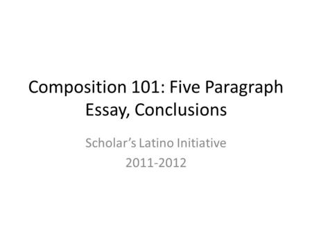 Composition 101: Five Paragraph Essay, Conclusions Scholar's Latino Initiative 2011-2012.