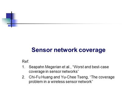 "Sensor network coverage Ref: 1.Seapahn Megerian et al., ""Worst and best-case coverage in sensor networks"" 2.Chi-Fu Huang and Yu-Chee Tseng, ""The coverage."