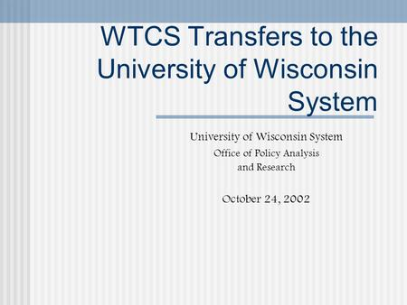 WTCS Transfers to the University of Wisconsin System University of Wisconsin System Office of Policy Analysis and Research October 24, 2002.