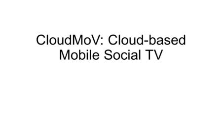 CloudMoV: Cloud-based Mobile Social TV. Abstract The rapidly increasing power of personal mobile devices (smartphones, tablets, etc.) is providing much.