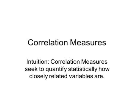 Correlation Measures Intuition: Correlation Measures seek to quantify statistically how closely related variables are.