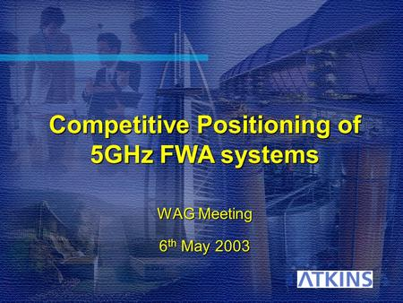 Competitive Positioning of 5GHz FWA systems WAG Meeting 6 th May 2003.