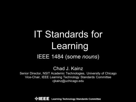Learning Technology Standards Committee IEEE 1484 (some nouns) Chad J. Kainz Senior Director, NSIT Academic Technologies, University of Chicago Vice-Chair,