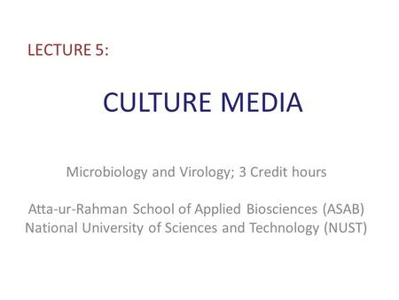 CULTURE MEDIA LECTURE 5: Microbiology and Virology; 3 Credit hours Atta-ur-Rahman School of Applied Biosciences (ASAB) National University of Sciences.