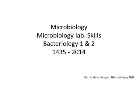 Microbiology Microbiology lab. Skills Bacteriology 1 & 2 1435 - 2014 Dr. Ibrahim Hassan, Microbiology PhD.