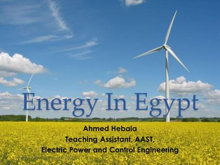Energy In Egypt Ahmed Hebala Teaching Assistant, AAST, Electric Power and Control Engineering Ahmed Hebala - Energy in Egypt1.