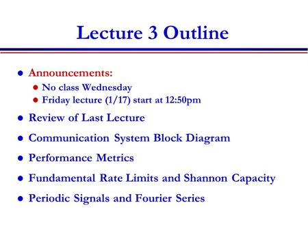 Lecture 3 Outline Announcements: No class Wednesday Friday lecture (1/17) start at 12:50pm Review of Last Lecture Communication System Block Diagram Performance.