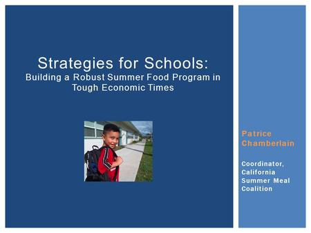 Patrice Chamberlain Coordinator, California Summer Meal Coalition Strategies for Schools: Building a Robust Summer Food Program in Tough Economic Times.