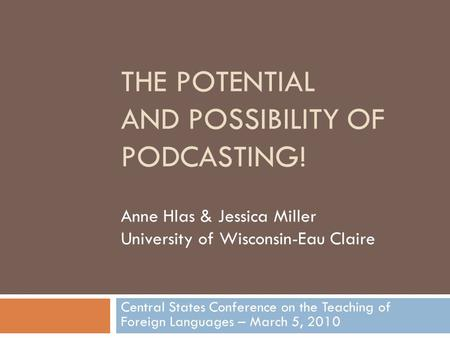THE POTENTIAL AND POSSIBILITY OF PODCASTING! Central States Conference on the Teaching of Foreign Languages – March 5, 2010 Anne Hlas & Jessica Miller.