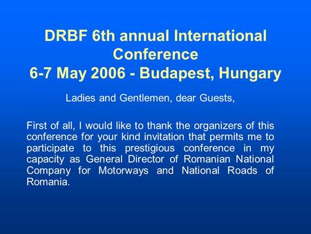 DRBF 6th annual International Conference 6-7 May 2006 - Budapest, Hungary Ladies and Gentlemen, dear Guests, First of all, I would like to thank the organizers.