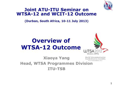 1 Overview of WTSA-12 Outcome Xiaoya Yang Head, WTSA Programmes Division ITU-TSB Joint ATU-ITU Seminar on WTSA-12 and WCIT-12 Outcome (Durban, South Africa,