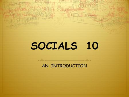 SOCIALS 10 AN INTRODUCTION. SOCIALS 10  COURSE CONTENT  HOW WILL YOU LEARN SOCIALS ?  COURSE ASSESSMENT  COURSE EXPECTATIONS  STUDENT PROFILES.