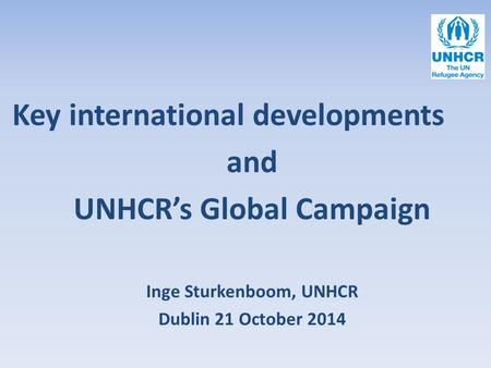 Key international developments and UNHCR's Global Campaign Inge Sturkenboom, UNHCR Dublin 21 October 2014.