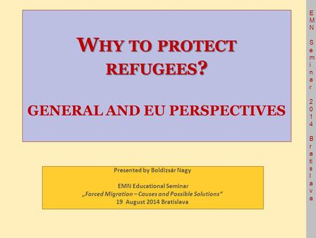 E M N S e m i n a r 2 0 1 4 B r a ti s l a v a W HY TO PROTECT REFUGEES ? W HY TO PROTECT REFUGEES ? GENERAL AND EU PERSPECTIVES Presented by Boldizsár.
