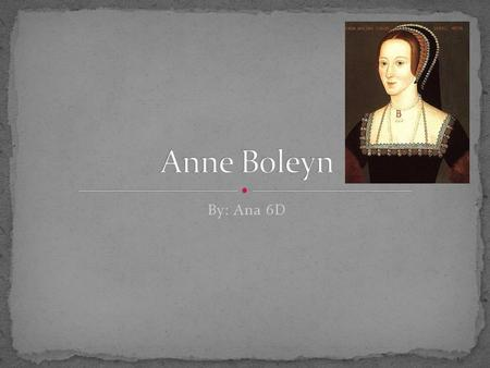 By: Ana 6D. Birthday : Anne's birth date is unknown, but people think it might be 1501 or 1500 Family: Dad. Sir Thomas Boleyn. Mum. Elizabeth Howard.