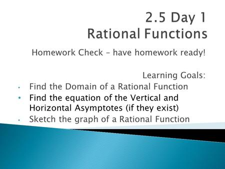 Homework Check – have homework ready! Learning Goals: Find the Domain of a Rational Function Find the equation of the Vertical and Horizontal Asymptotes.