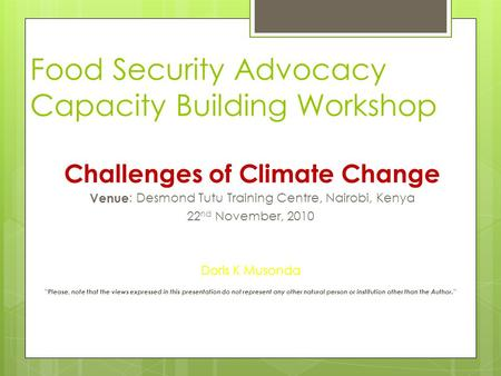 Food Security Advocacy Capacity Building Workshop Challenges of Climate Change Venue: Desmond Tutu Training Centre, Nairobi, Kenya 22 nd November, 2010.