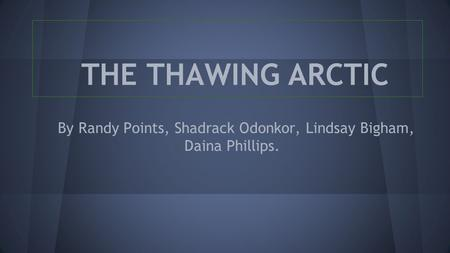 By Randy Points, Shadrack Odonkor, Lindsay Bigham, Daina Phillips. THE THAWING ARCTIC.
