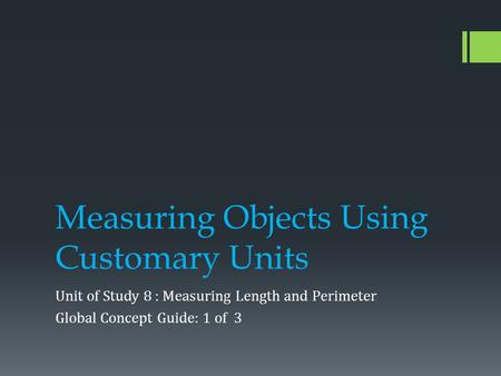 Measuring Objects Using Customary Units Unit of Study 8 : Measuring Length and Perimeter Global Concept Guide: 1 of 3.