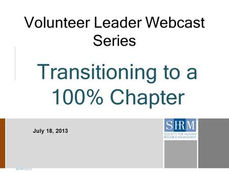 Volunteer Leader Webcast Series ©SHRM 2013 July 18, 2013 Transitioning to a 100% Chapter.