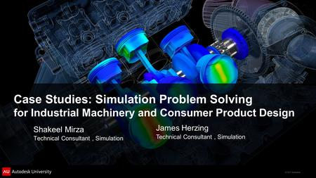 © 2011 Autodesk Case Studies: Simulation Problem Solving for Industrial Machinery and Consumer Product Design Shakeel Mirza Technical Consultant, Simulation.