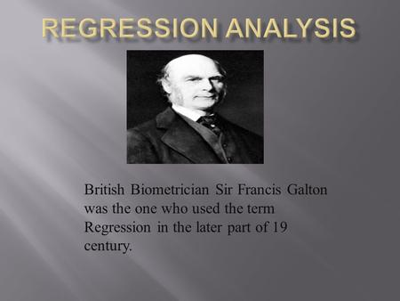 Regression Analysis British Biometrician Sir Francis Galton was the one who used the term Regression in the later part of 19 century.
